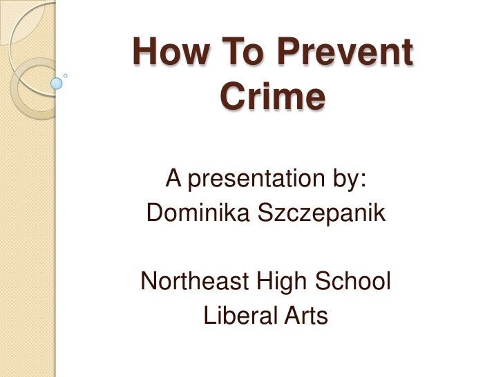 How To PreventCrime<br />A presentation by:<br />Dominika Szczepanik<br />Northeast High School<br />Liberal Arts<br />