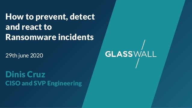 How to prevent, detect and react to Ransomware incidents 29th june 2020 Dinis Cruz CISO and SVP Engineering