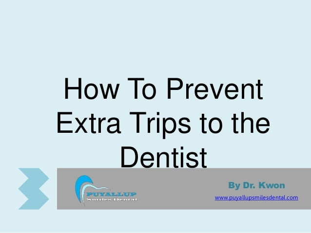 How To Prevent Extra Trips to the Dentist By Dr. Kwon www.puyallupsmilesdental.com