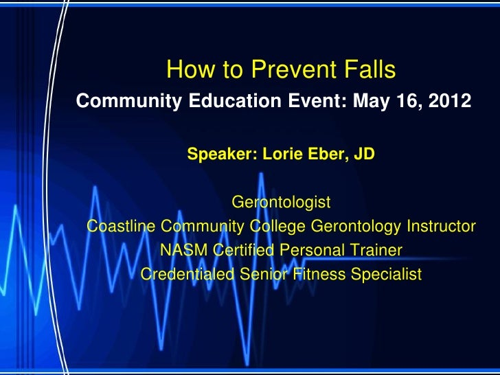 How to Prevent FallsCommunity Education Event: May 16, 2012             Speaker: Lorie Eber, JD                    Geronto...