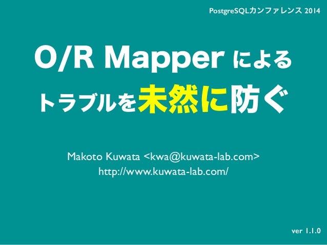 O/R Mapper による トラブルを未然に防ぐ Makoto Kuwata <kwa@kuwata-lab.com> http://www.kuwata-lab.com/ PostgreSQLカンファレンス 2014 ver 1.1.0