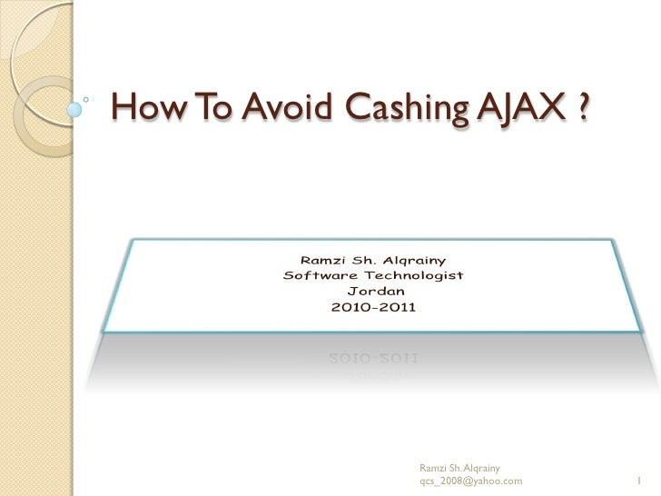 How To Avoid Cashing AJAX ?                 Ramzi Sh. Alqrainy                 qcs_2008@yahoo.com   1