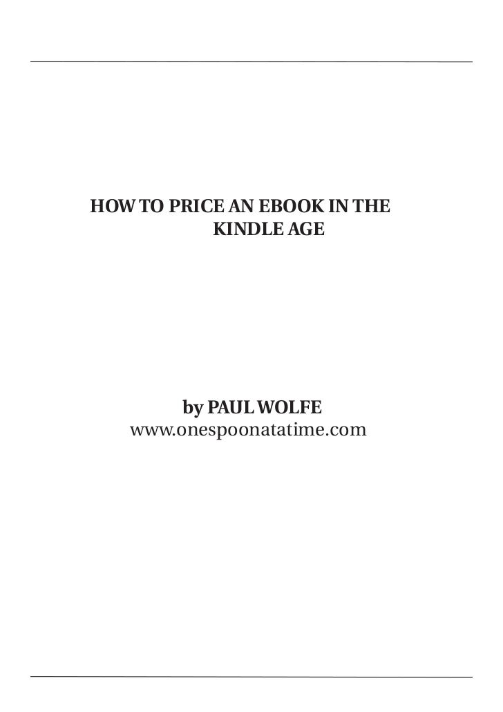 HOW TO PRICE AN EBOOK IN THE               KINDLE AGE            by PAUL WOLFE       www.onespoonatatime.com
