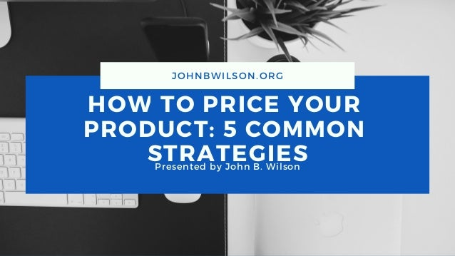 HOW TO PRICE YOUR PRODUCT: 5 COMMON STRATEGIESPresented by John B. Wilson JOHNBWILSON.ORG