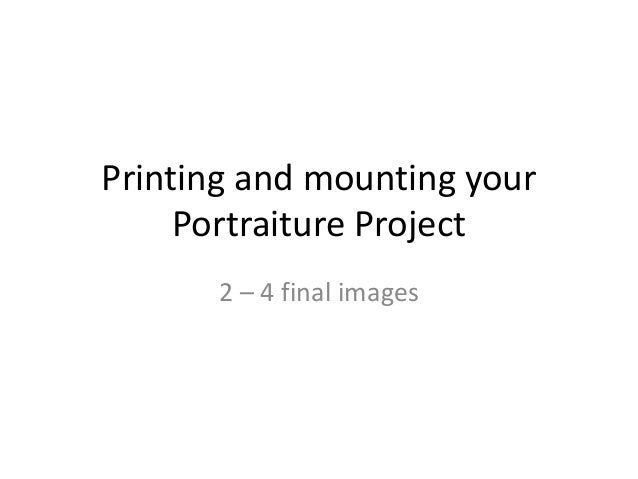 Printing and mounting your     Portraiture Project       2 – 4 final images
