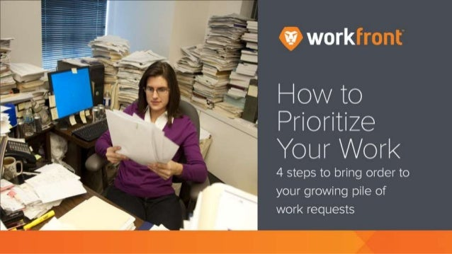 How to Prioritize Your Work 4 steps to bring order to your growing pile of work requests