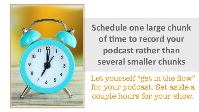 Schedule  one  large  chunk   of  =me  to  record  your   podcast  rather  than   several  small...