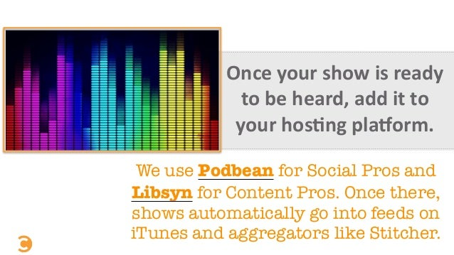 Once  your  show  is  ready   to  be  heard,  add  it  to   your  hos=ng  pla[orm. We use Podbea...
