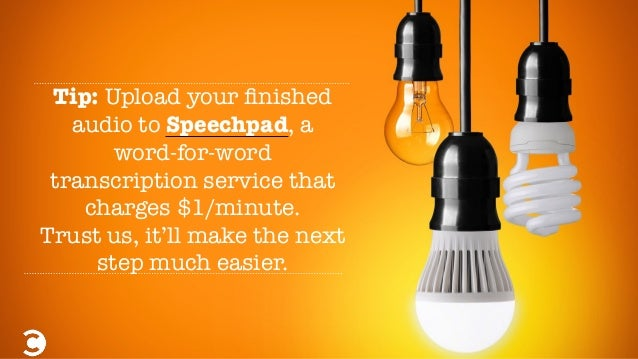 Tip: Upload your finished audio to Speechpad, a word-for-word transcription service that charges $1/minute. Trust us, it'll...