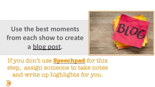 Use	   the	   best	   moments	    from	   each	   show	   to	   create	    a	   blog	   post. If you don't use Speechpad f...