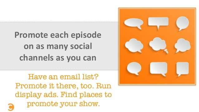 Promote  each  episode   on  as  many  social   channels  as  you  can   Have an email list? Promote...