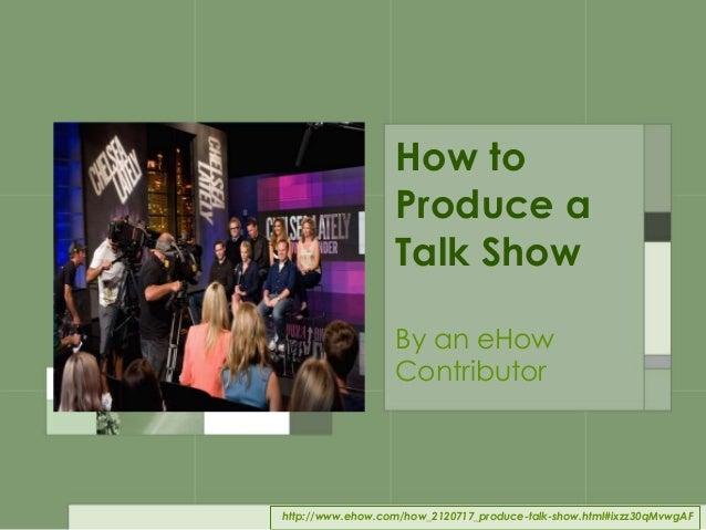 . . . Produce a Talk Show 1. Format 2. Host 3. Guests 4. Length/Segments 5. Write/Edit 6. Staff 7. Handle Stress