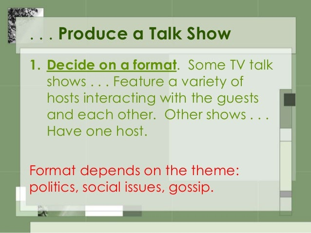 . . . Produce a Talk Show 2. Hire a host . . . Interview . . . rating . . . on poise, intelligence, personality and looks....