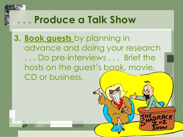 . . . Produce a Talk Show 4. Set the show length and segments. Determine the proper length of each segment and don't let i...
