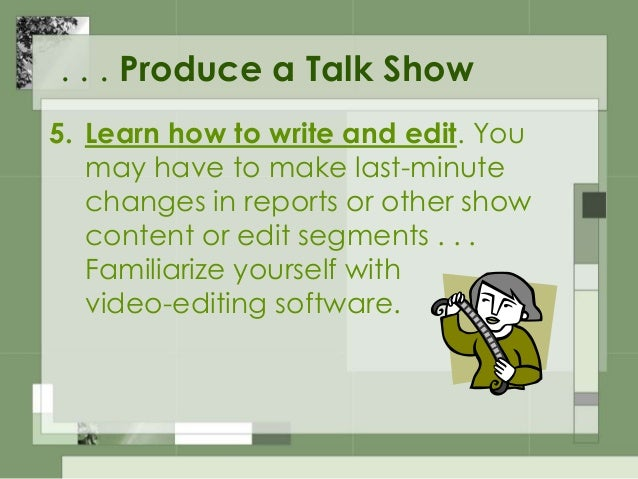 . . . Produce a Talk Show 6. Surround yourself with a professional staff . . . the best writers, cameramen, directors . . ...