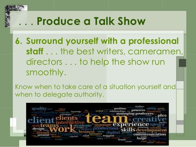 . . . Produce a Talk Show 7. Handle stress well . . . Know how to deal with conflicting ego types and when to cut to comme...