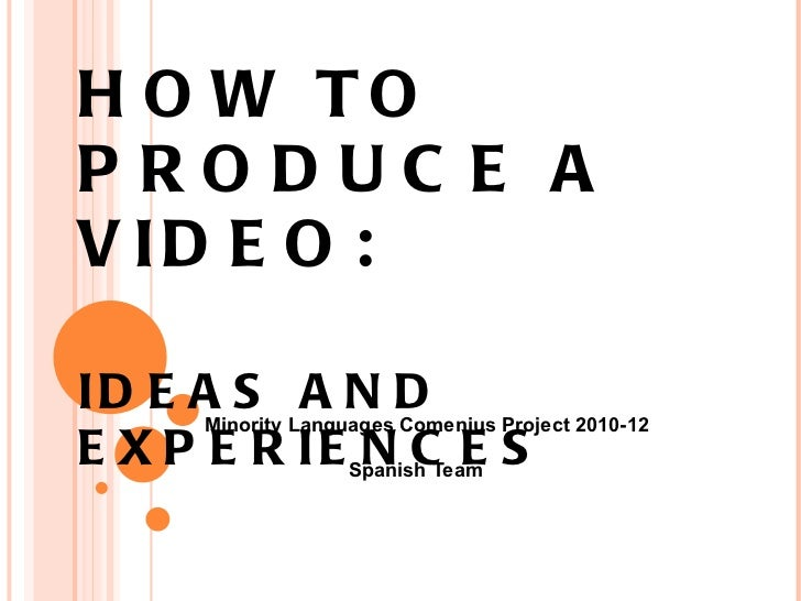 HOW TO PRODUCE A VIDEO: IDEAS AND EXPERIENCES Minority Languages Comenius Project 2010-12 Spanish Team