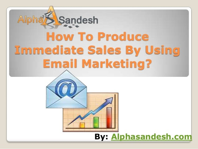 How To ProduceImmediate Sales By Using   Email Marketing?           By: Alphasandesh.com