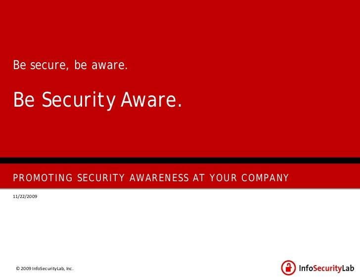 Be secure, be aware.   Be Security Aware.   PROMOTING SECURITY AWARENESS AT YOUR COMPANY 11/22/2009      © 2009 InfoSecuri...