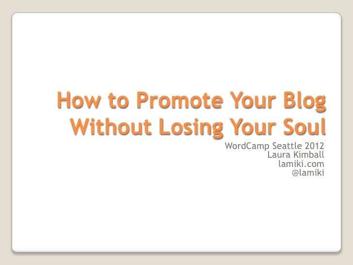 How to Promote Your Blog Without Losing Your Soul               WordCamp Seattle 2012                       Laura Kimball ...