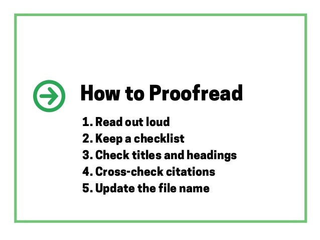 How to Proofread 1. Read out loud 2. Keep a checklist 3. Check titles and headings 4. Cross-check citations 5. Update the ...
