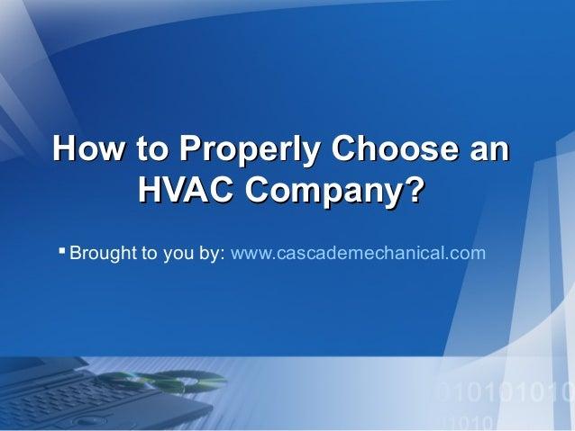 How to Properly Choose anHow to Properly Choose an HVAC Company?HVAC Company? Brought to you by: www.cascademechanical.com