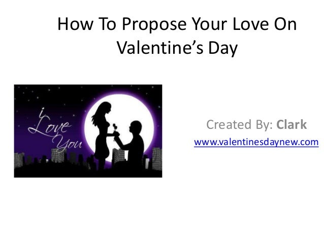 How To Propose Your Love On Valentine's Day  Created By: Clark www.valentinesdaynew.com