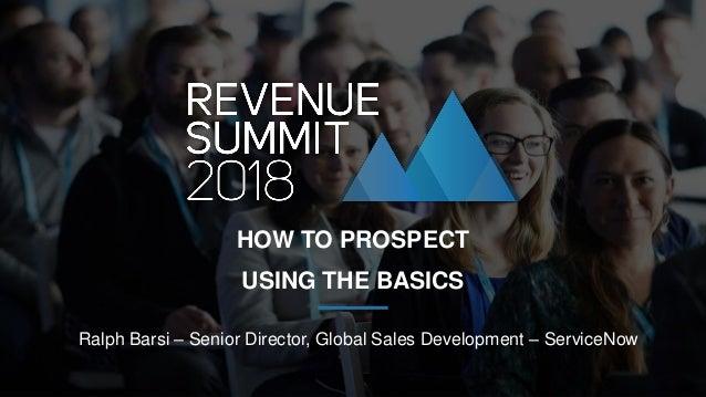 Ralph Barsi – Senior Director, Global Sales Development – ServiceNow HOW TO PROSPECT USING THE BASICS