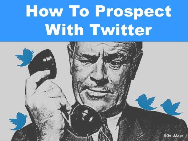 @GerryMoranHow To ProspectWith Twitter
