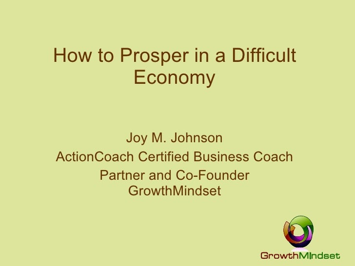 How to Prosper in a Difficult Economy Joy M. Johnson ActionCoach Certified Business Coach Partner and Co-Founder GrowthMin...