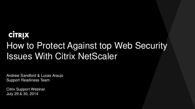 How to Protect Against top Web Security Issues With Citrix NetScaler Andrew Sandford & Lucas Araujo Support Readiness Team...
