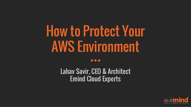 How to Protect Your AWS Environment Lahav Savir, CEO & Architect Emind Cloud Experts