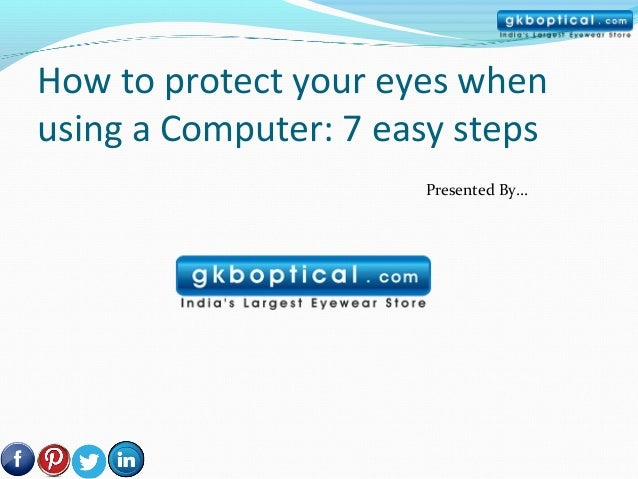 How to protect your eyes whenusing a Computer: 7 easy steps                      Presented By…