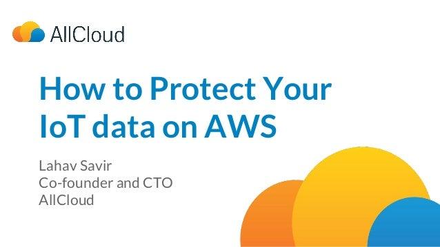 How to Protect Your IoT data on AWS Lahav Savir Co-founder and CTO AllCloud