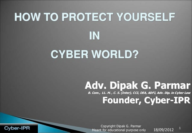 HOW TO PROTECT YOURSELF          IN     CYBER WORLD?          Adv. Dipak G. Parmar          B. Com., LL. M. , C. S. (Inter...