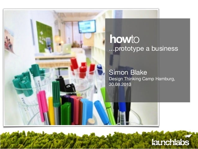 ...prototype a business Simon Blake Design Thinking Camp Hamburg, 30.08.2013 howto