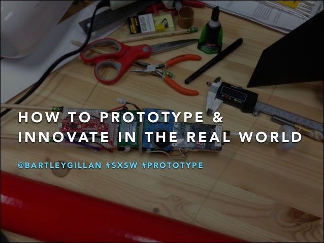 HOW TO PROTOTYPE &  INNOVATE IN THE REAL WORLD  @BARTLEYGILLAN #SXSW #PROTOTYPE