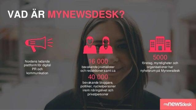 VAD ÄR MYNEWSDESK? Nordens ledande plattform för digital PR och kommunikation 5000 företag, myndigheter och organisationer...