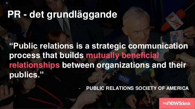 """PR - det grundläggande """"Public relations is a strategic communication process that builds mutually beneficial relationship..."""
