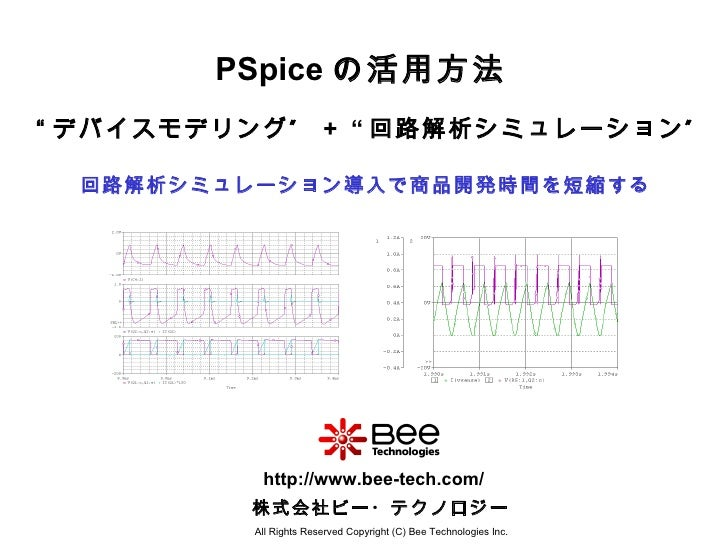PSpice の活用方法 回路解析シミュレーション導入で商品開発時間を短縮する All Rights Reserved Copyright (C) Bee Technologies Inc. 株式会社ビー・テクノロジー http://www.b...