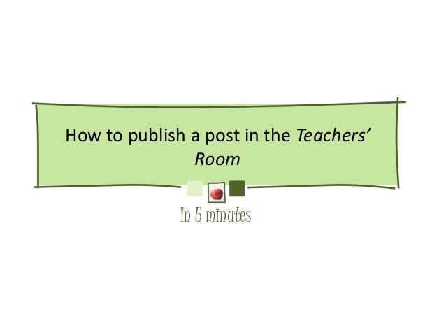 How to publish a post in the Teachers'               Room              In 5 minutes