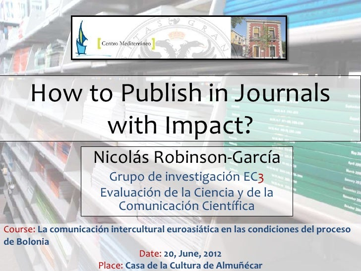 How to Publish in Journals            with Impact?                    Nicolás Robinson-García                       Grupo ...