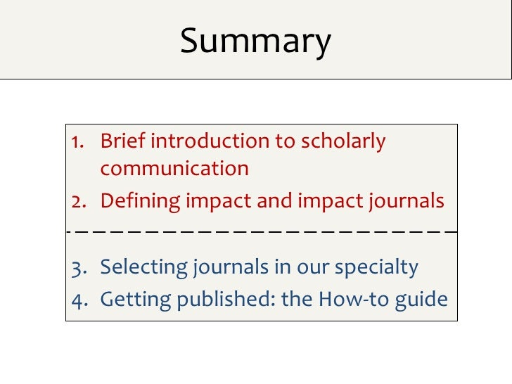 Summary1. Brief introduction to scholarly   communication2. Defining impact and impact journals3. Selecting journals in ou...