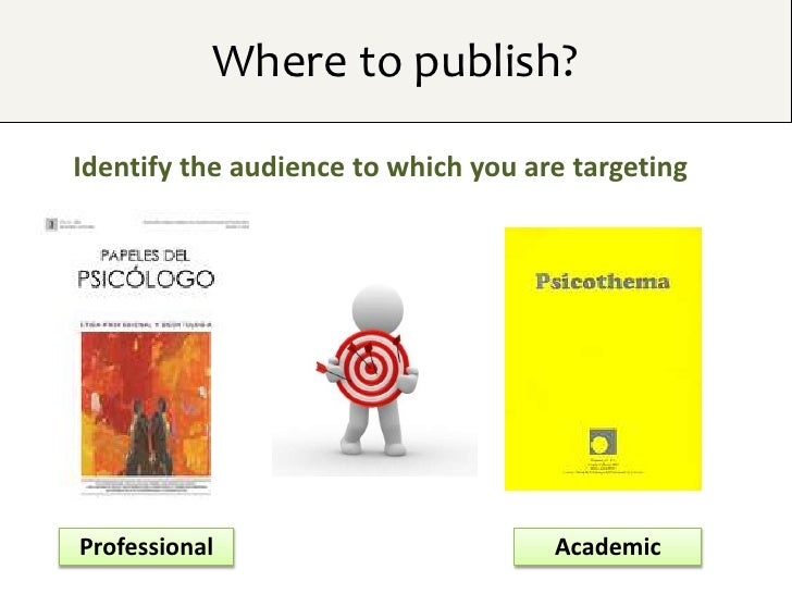 Where to publish?Identify the audience to which you are targetingProfessional                         Academic
