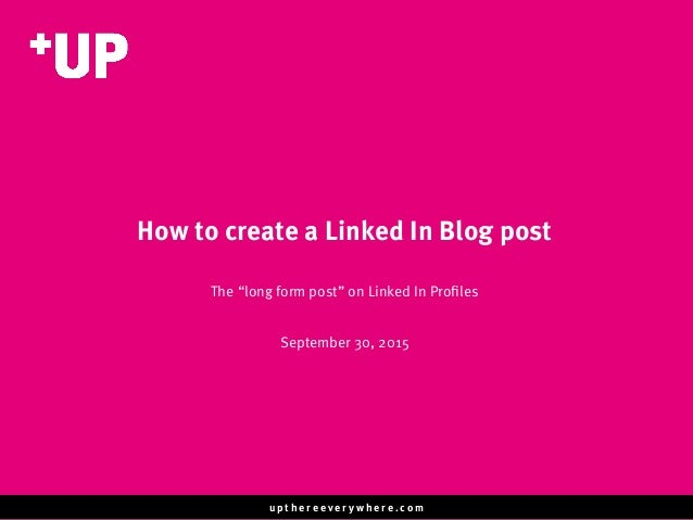 "u p t h e r e e v e r y w h e r e . c o m How to create a Linked In Blog post The ""long form post"" on Linked In Profiles Se..."