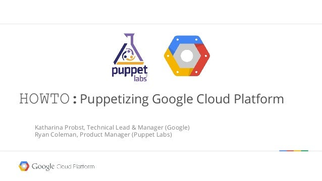 HOWTO:Puppetizing Google Cloud Platform  Katharina Probst, Technical Lead & Manager (Google)  Ryan Coleman, Product Manage...