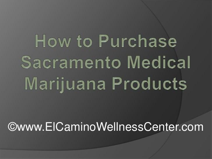 How to Purchase Sacramento Medical Marijuana Products<br />©www.ElCaminoWellnessCenter.com<br />