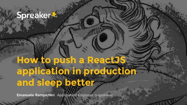 How to push a ReactJS application in production and sleep better Emanuele Rampichini Application Engineer @spreaker