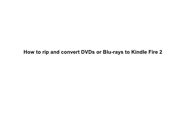 How to rip and convert DVDs or Blu-rays to Kindle Fire 2