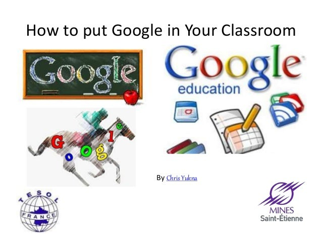 How to put Google in Your Classroom  By Chris Yukna